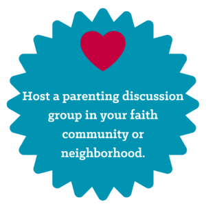 Host a parenting discussion group in your faith community or neighborhood