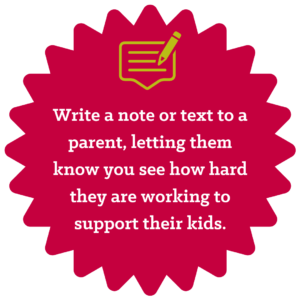 Write a note or text to a parent, letting them know you see how hard they are working to support their kids