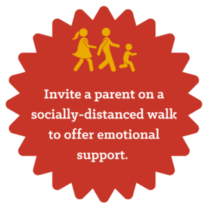 Invite a parent on a socially-distanced walk to offer emotional support