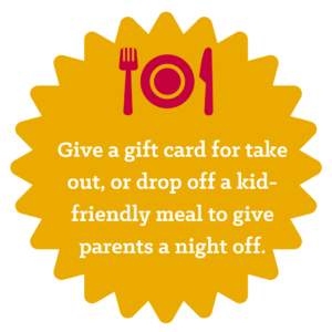 Give a gift card for take out, or drop off a kid-friendly meal to give parents a night off
