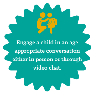 Engage a child in an age appropriate conversation either in person of through video chat
